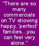 there are so many commercials on TV showing happy, perfect families, you can feel very alone